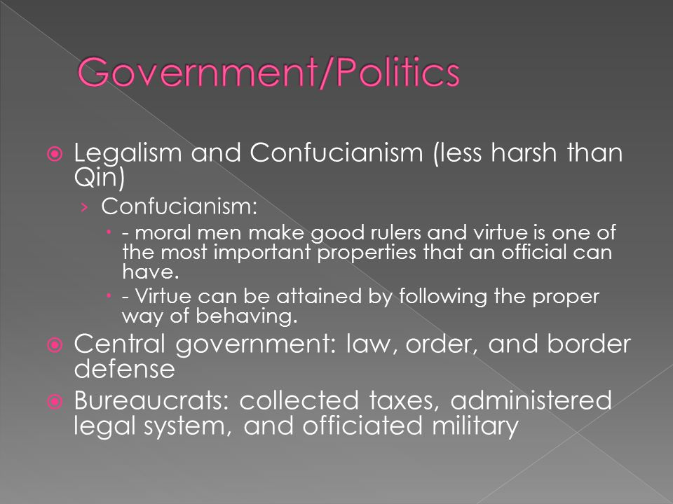  Legalism and Confucianism (less harsh than Qin) › Confucianism:  - moral men make good rulers and virtue is one of the most important properties that an official can have.