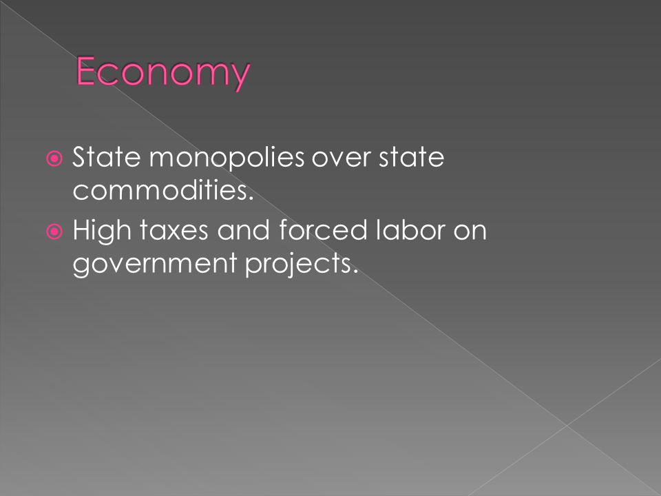  State monopolies over state commodities.  High taxes and forced labor on government projects.