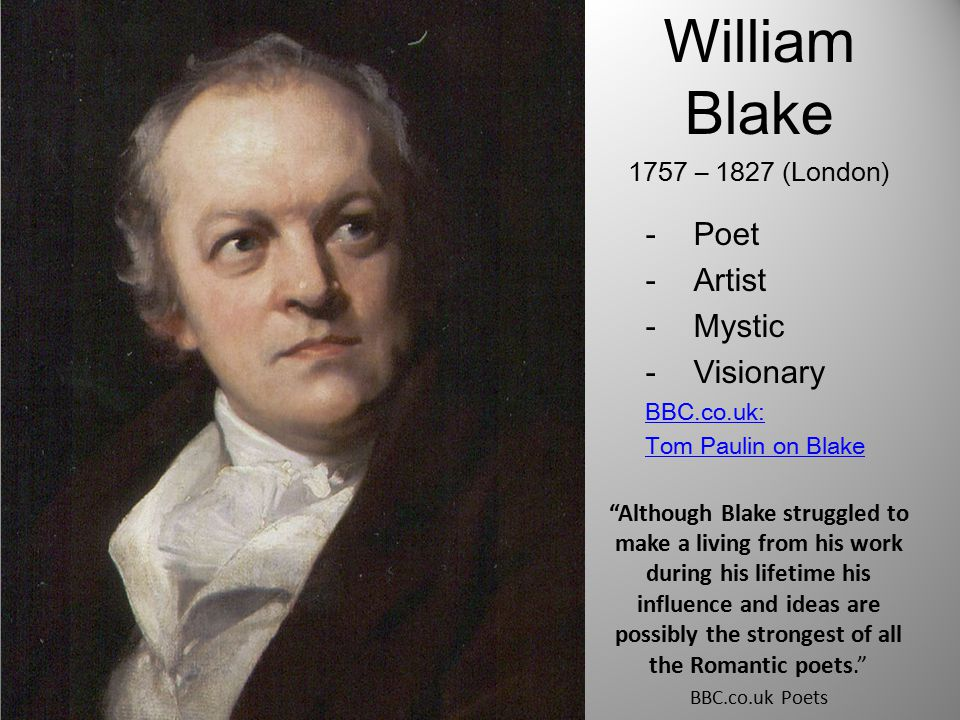 William Blake 1757 – 1827 (London) -Poet -Artist -Mystic -Visionary BBC.co.uk: Tom Paulin on Blake Although Blake struggled to make a living from his work during his lifetime his influence and ideas are possibly the strongest of all the Romantic poets. BBC.co.uk Poets