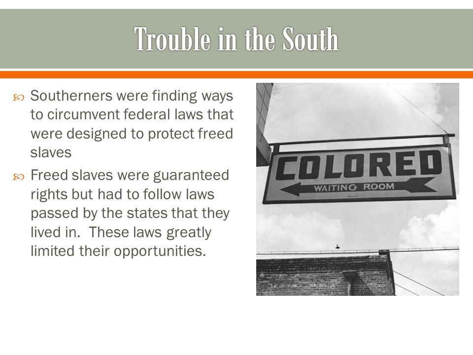  Southerners were finding ways to circumvent federal laws that were designed to protect freed slaves  Freed slaves were guaranteed rights but had to