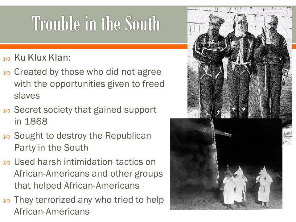  Ku Klux Klan:  Created by those who did not agree with the opportunities given to freed slaves  Secret society that gained support in 1868  Sough