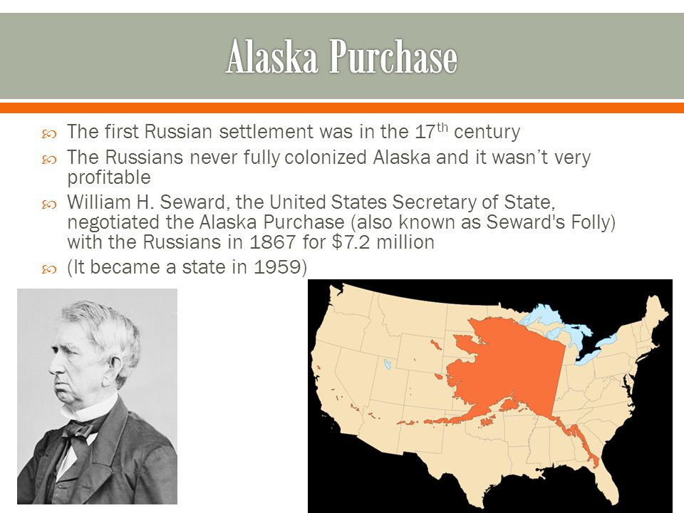  The first Russian settlement was in the 17 th century  The Russians never fully colonized Alaska and it wasn't very profitable  William H. Seward,