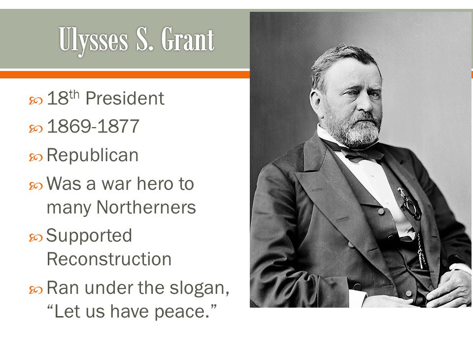 " 18 th President  1869-1877  Republican  Was a war hero to many Northerners  Supported Reconstruction  Ran under the slogan, ""Let us have peace."