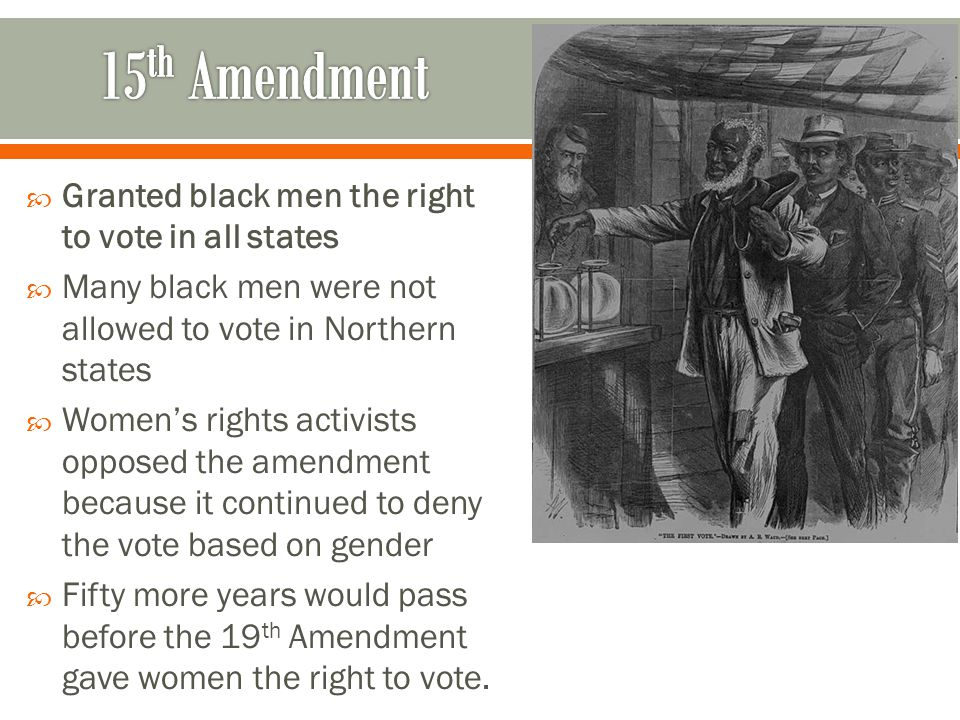  Granted black men the right to vote in all states  Many black men were not allowed to vote in Northern states  Women's rights activists opposed th