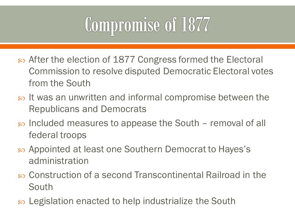  After the election of 1877 Congress formed the Electoral Commission to resolve disputed Democratic Electoral votes from the South  It was an unwrit