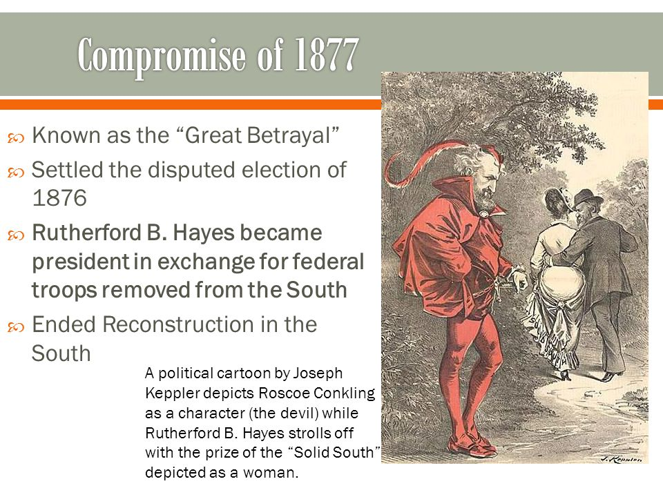 " Known as the ""Great Betrayal""  Settled the disputed election of 1876  Rutherford B. Hayes became president in exchange for federal troops removed"