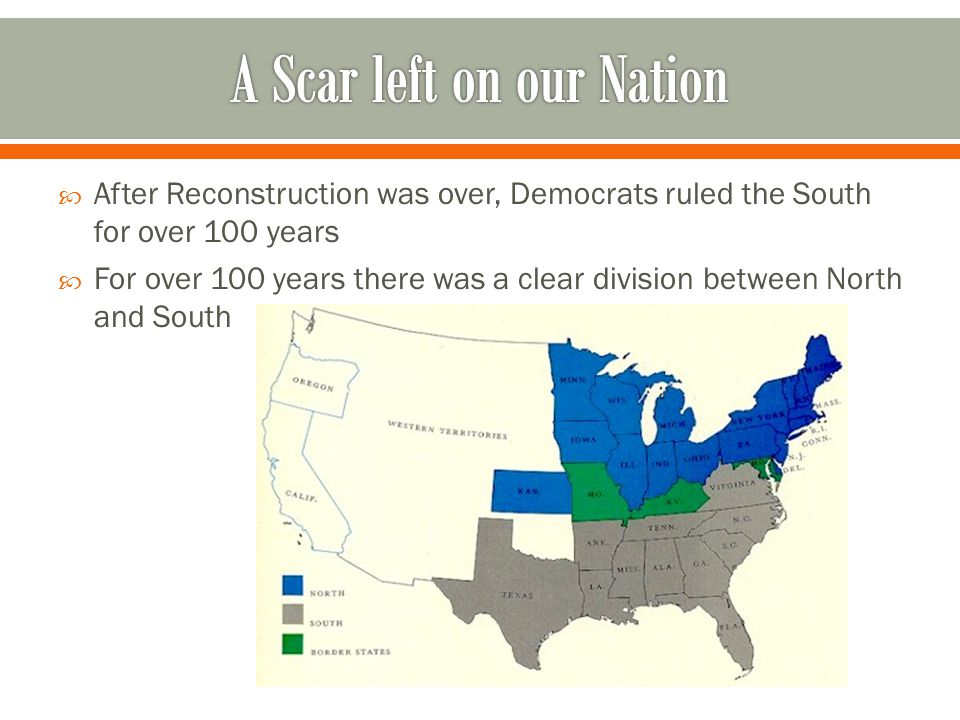  After Reconstruction was over, Democrats ruled the South for over 100 years  For over 100 years there was a clear division between North and South