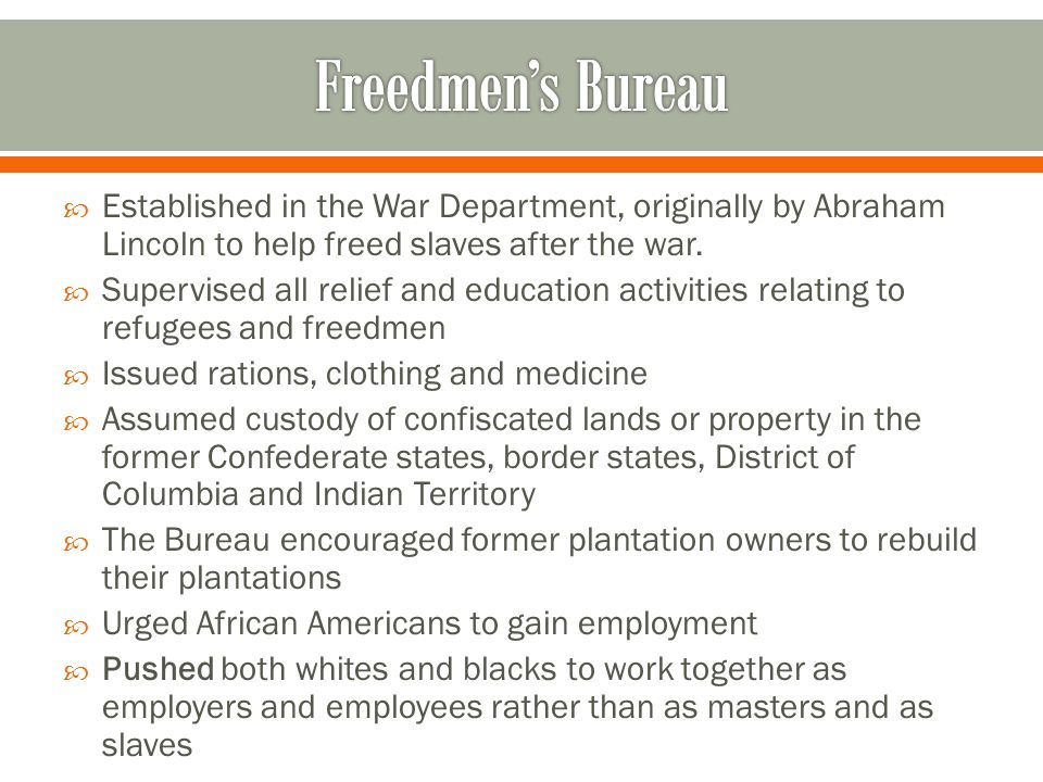  Established in the War Department, originally by Abraham Lincoln to help freed slaves after the war.  Supervised all relief and education activitie