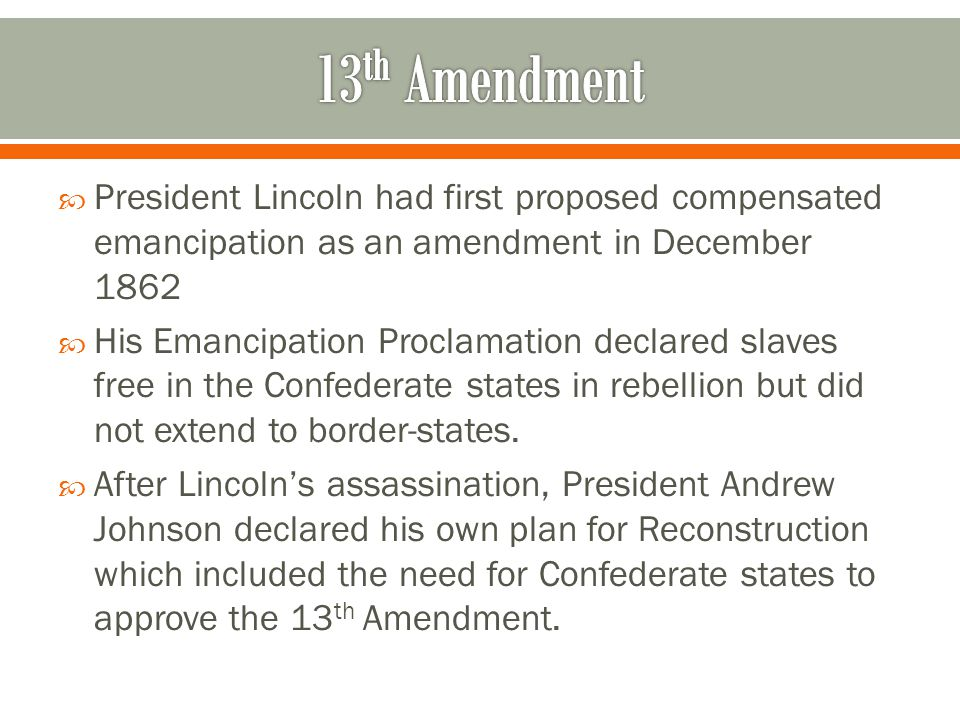  President Lincoln had first proposed compensated emancipation as an amendment in December 1862  His Emancipation Proclamation declared slaves free