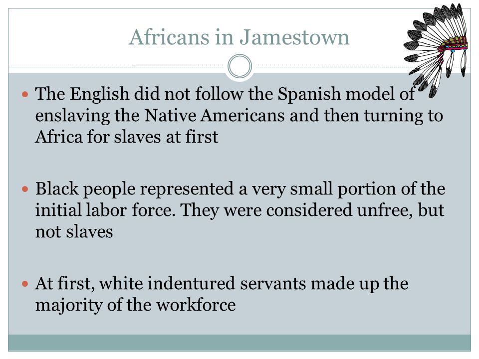 Africans in Jamestown The English did not follow the Spanish model of enslaving the Native Americans and then turning to Africa for slaves at first Black people represented a very small portion of the initial labor force.