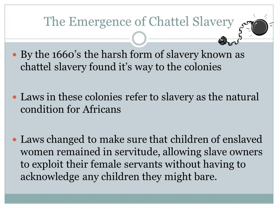 The Emergence of Chattel Slavery By the 1660's the harsh form of slavery known as chattel slavery found it's way to the colonies Laws in these colonies refer to slavery as the natural condition for Africans Laws changed to make sure that children of enslaved women remained in servitude, allowing slave owners to exploit their female servants without having to acknowledge any children they might bare.