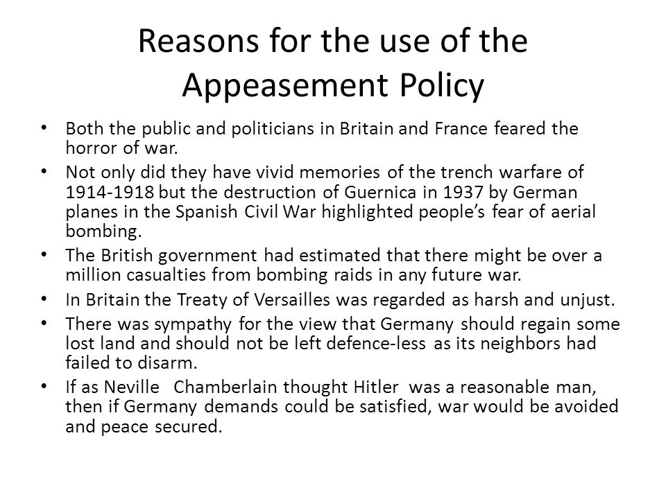 Reasons for the use of the Appeasement Policy Both the public and politicians in Britain and France feared the horror of war.