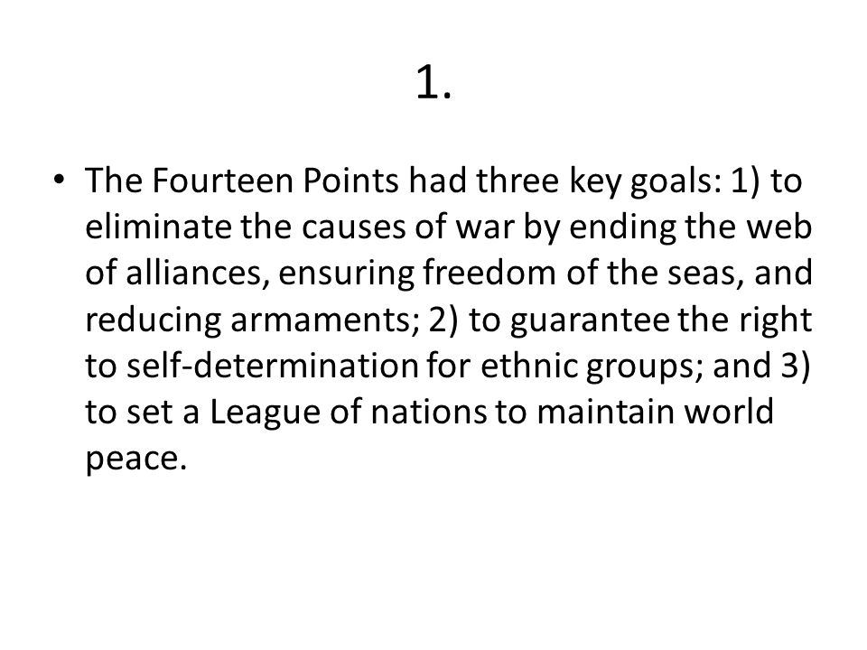 1. The Fourteen Points had three key goals: 1) to eliminate the causes of war by ending the web of alliances, ensuring freedom of the seas, and reduci