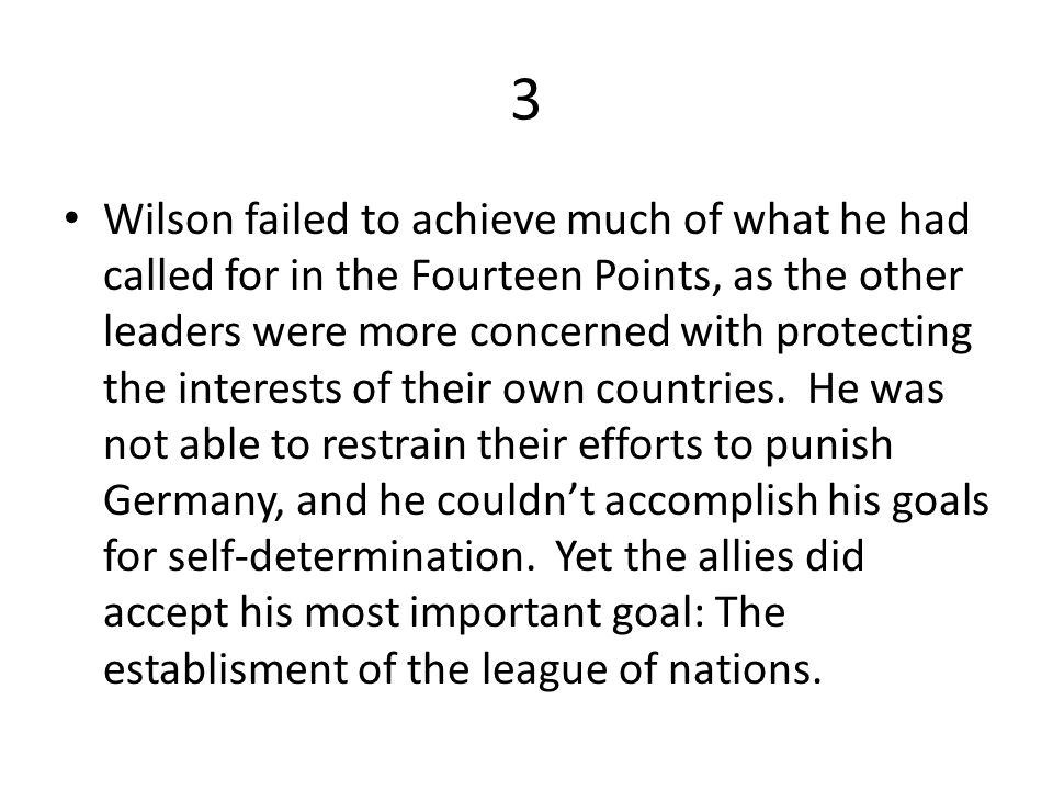 3 Wilson failed to achieve much of what he had called for in the Fourteen Points, as the other leaders were more concerned with protecting the interests of their own countries.