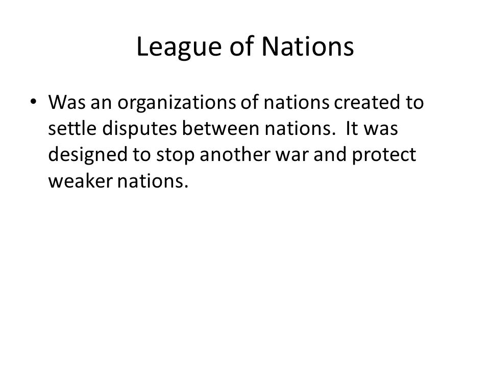 League of Nations Was an organizations of nations created to settle disputes between nations.