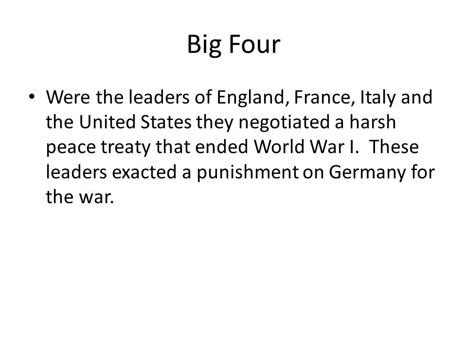 Big Four Were the leaders of England, France, Italy and the United States they negotiated a harsh peace treaty that ended World War I. These leaders e