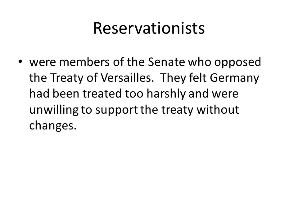 Reservationists were members of the Senate who opposed the Treaty of Versailles. They felt Germany had been treated too harshly and were unwilling to