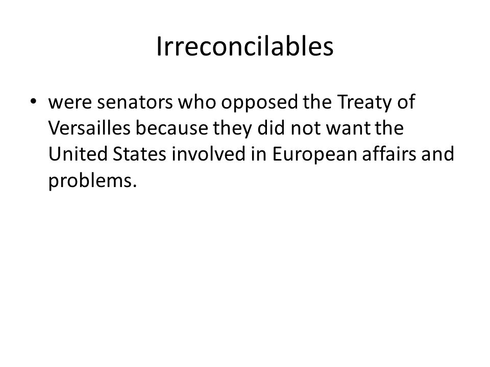 Irreconcilables were senators who opposed the Treaty of Versailles because they did not want the United States involved in European affairs and proble