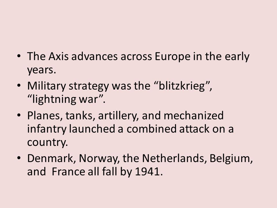 "The Axis advances across Europe in the early years. Military strategy was the ""blitzkrieg"", ""lightning war"". Planes, tanks, artillery, and mechanized"