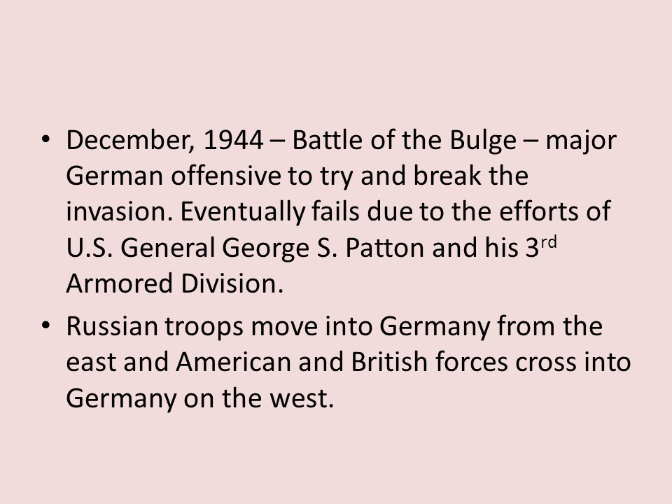 December, 1944 – Battle of the Bulge – major German offensive to try and break the invasion. Eventually fails due to the efforts of U.S. General Georg