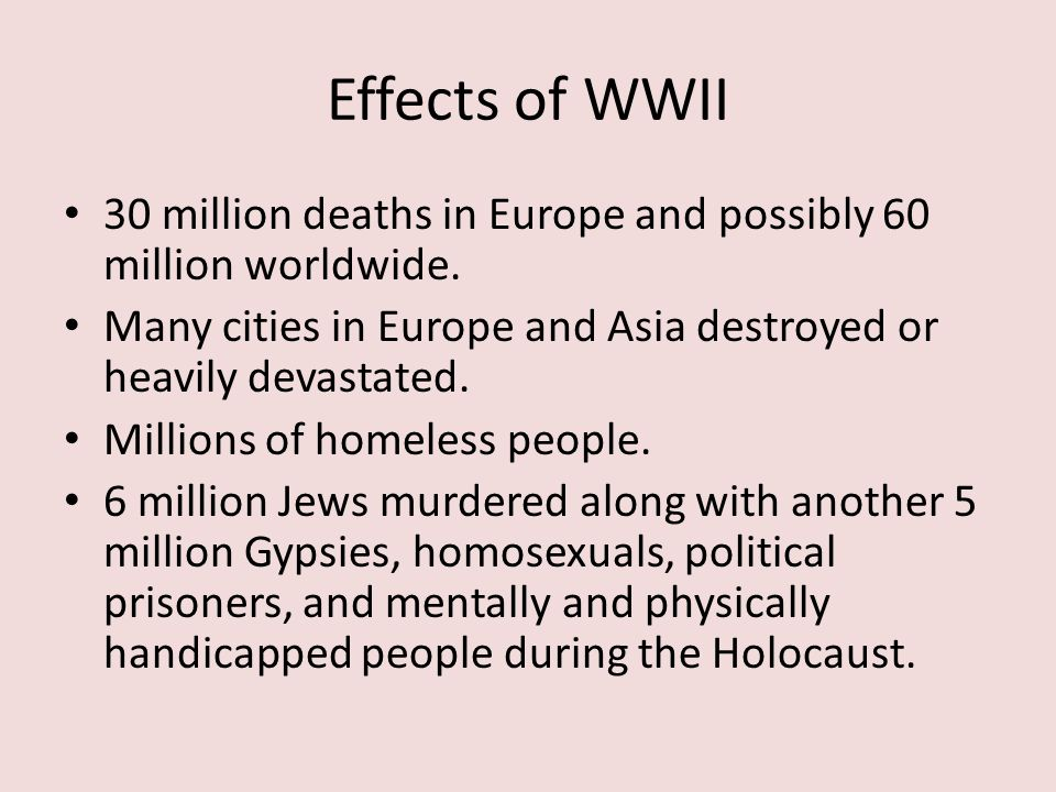 Effects of WWII 30 million deaths in Europe and possibly 60 million worldwide.