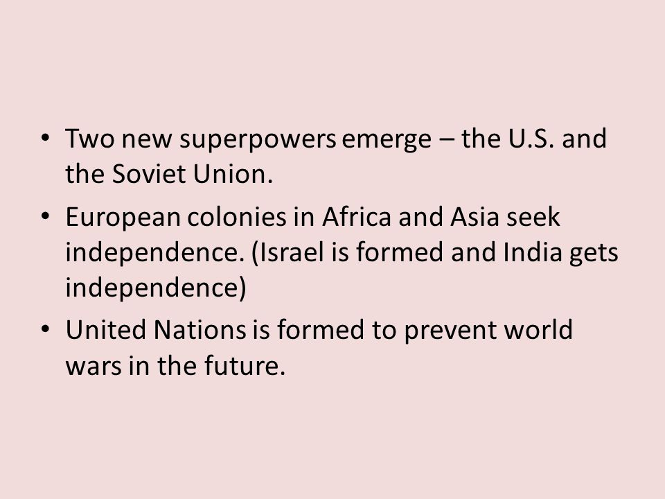 Two new superpowers emerge – the U.S. and the Soviet Union. European colonies in Africa and Asia seek independence. (Israel is formed and India gets i