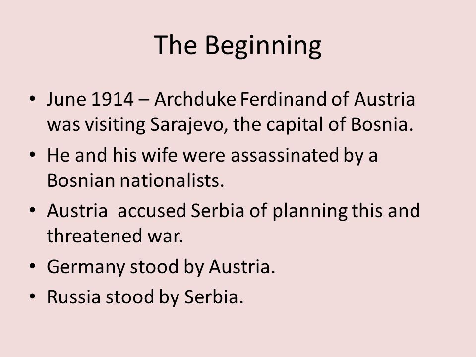 The Beginning June 1914 – Archduke Ferdinand of Austria was visiting Sarajevo, the capital of Bosnia. He and his wife were assassinated by a Bosnian n