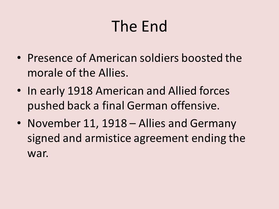 The End Presence of American soldiers boosted the morale of the Allies. In early 1918 American and Allied forces pushed back a final German offensive.