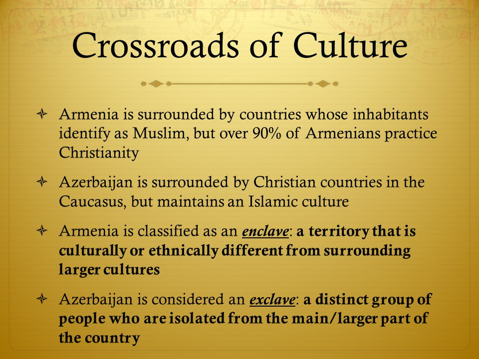 Crossroads of Culture  Armenia is surrounded by countries whose inhabitants identify as Muslim, but over 90% of Armenians practice Christianity  Azerbaijan is surrounded by Christian countries in the Caucasus, but maintains an Islamic culture  Armenia is classified as an enclave: a territory that is culturally or ethnically different from surrounding larger cultures  Azerbaijan is considered an exclave: a distinct group of people who are isolated from the main/larger part of the country