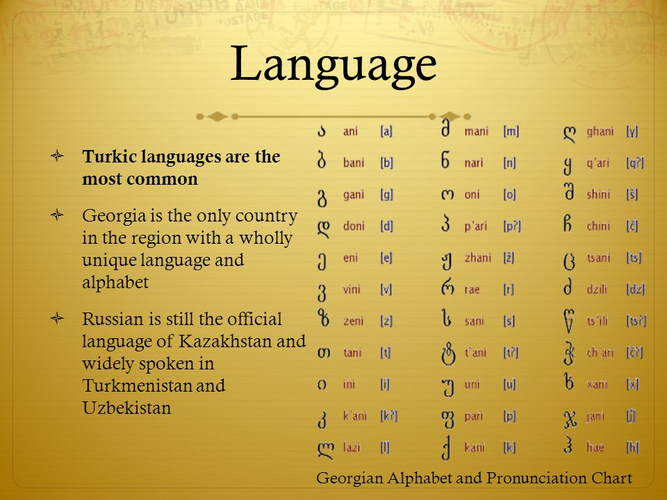 Language  Turkic languages are the most common  Georgia is the only country in the region with a wholly unique language and alphabet  Russian is still the official language of Kazakhstan and widely spoken in Turkmenistan and Uzbekistan Georgian Alphabet and Pronunciation Chart