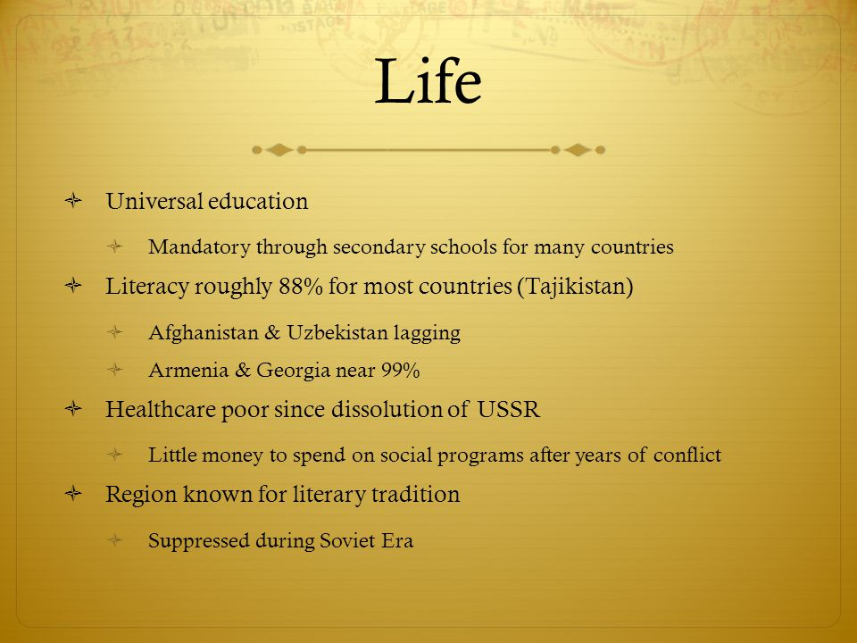 Life  Universal education  Mandatory through secondary schools for many countries  Literacy roughly 88% for most countries (Tajikistan)  Afghanistan & Uzbekistan lagging  Armenia & Georgia near 99%  Healthcare poor since dissolution of USSR  Little money to spend on social programs after years of conflict  Region known for literary tradition  Suppressed during Soviet Era