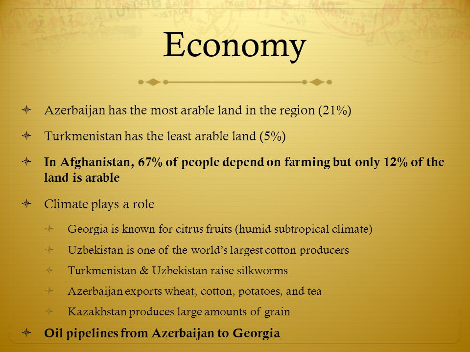 Economy  Azerbaijan has the most arable land in the region (21%)  Turkmenistan has the least arable land (5%)  In Afghanistan, 67% of people depend on farming but only 12% of the land is arable  Climate plays a role  Georgia is known for citrus fruits (humid subtropical climate)  Uzbekistan is one of the world's largest cotton producers  Turkmenistan & Uzbekistan raise silkworms  Azerbaijan exports wheat, cotton, potatoes, and tea  Kazakhstan produces large amounts of grain  Oil pipelines from Azerbaijan to Georgia