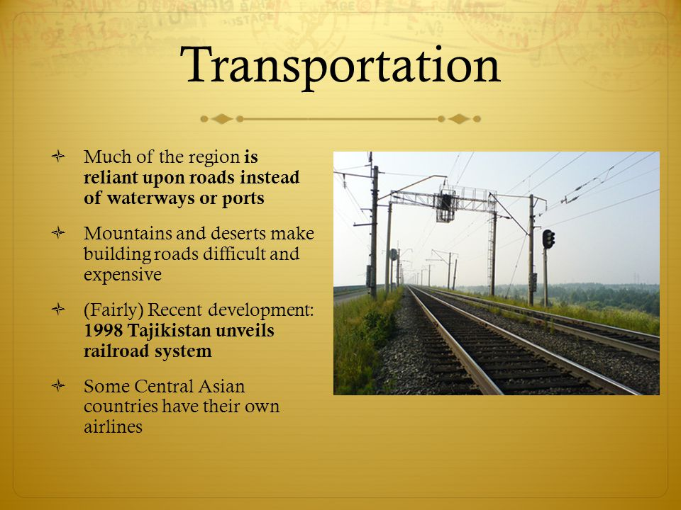 Transportation  Much of the region is reliant upon roads instead of waterways or ports  Mountains and deserts make building roads difficult and expensive  (Fairly) Recent development: 1998 Tajikistan unveils railroad system  Some Central Asian countries have their own airlines