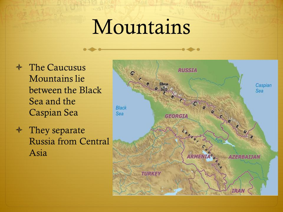 Mountains  The Caucusus Mountains lie between the Black Sea and the Caspian Sea  They separate Russia from Central Asia