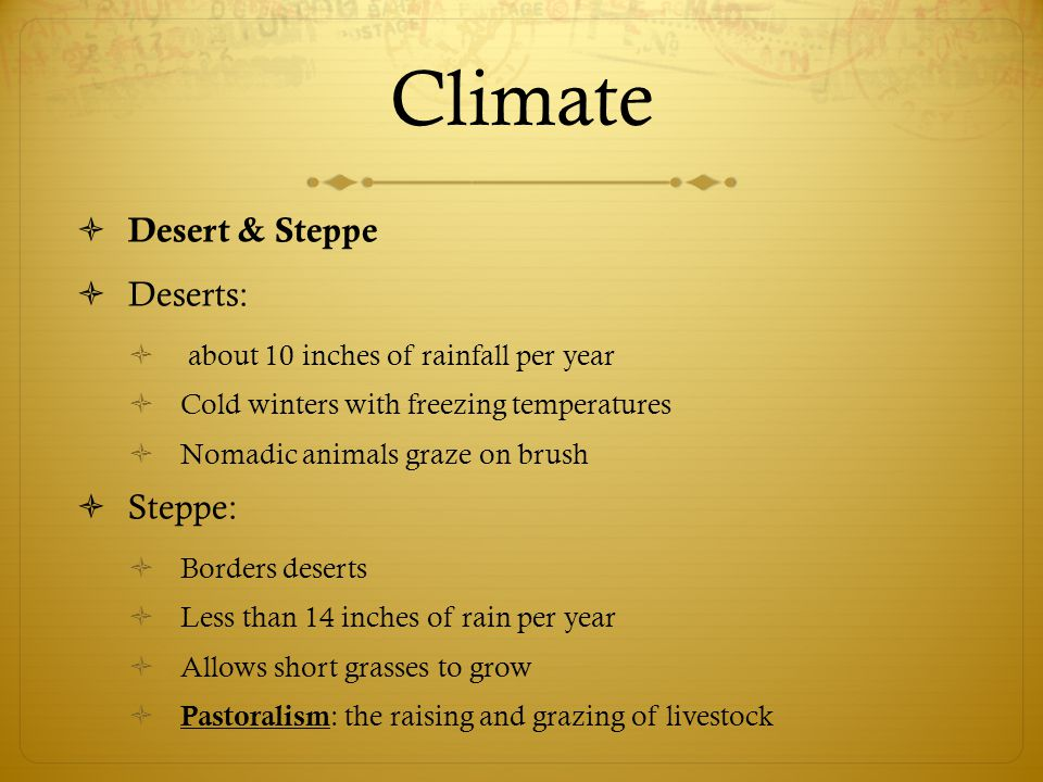 Climate  Desert & Steppe  Deserts:  about 10 inches of rainfall per year  Cold winters with freezing temperatures  Nomadic animals graze on brush  Steppe:  Borders deserts  Less than 14 inches of rain per year  Allows short grasses to grow  Pastoralism : the raising and grazing of livestock