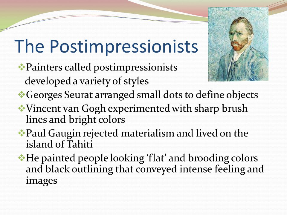 The Postimpressionists  Painters called postimpressionists developed a variety of styles  Georges Seurat arranged small dots to define objects  Vincent van Gogh experimented with sharp brush lines and bright colors  Paul Gaugin rejected materialism and lived on the island of Tahiti  He painted people looking 'flat' and brooding colors and black outlining that conveyed intense feeling and images