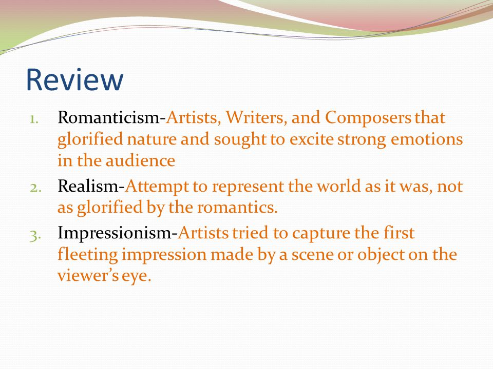 Review 1. Romanticism-Artists, Writers, and Composers that glorified nature and sought to excite strong emotions in the audience 2. Realism-Attempt to