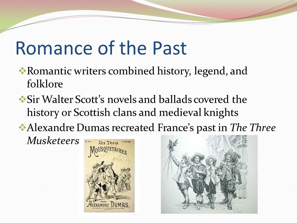 Romance of the Past  Romantic writers combined history, legend, and folklore  Sir Walter Scott's novels and ballads covered the history or Scottish clans and medieval knights  Alexandre Dumas recreated France's past in The Three Musketeers
