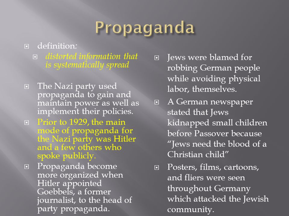  definition :  distorted information that is systematically spread  The Nazi party used propaganda to gain and maintain power as well as implement their policies.