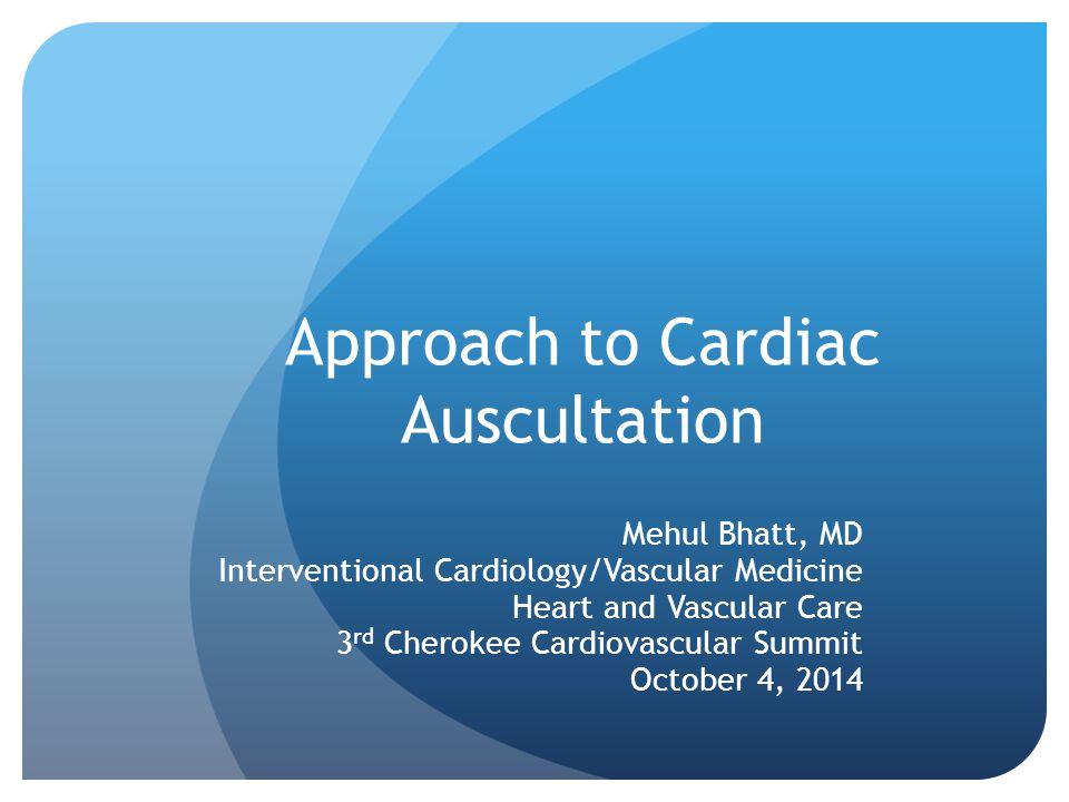 Approach to Cardiac Auscultation Mehul Bhatt, MD Interventional Cardiology/Vascular Medicine Heart and Vascular Care 3 rd Cherokee Cardiovascular Summ