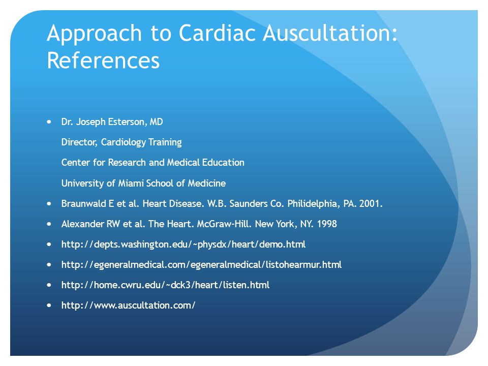 Approach to Cardiac Auscultation: References Dr. Joseph Esterson, MD Director, Cardiology Training Center for Research and Medical Education Universit