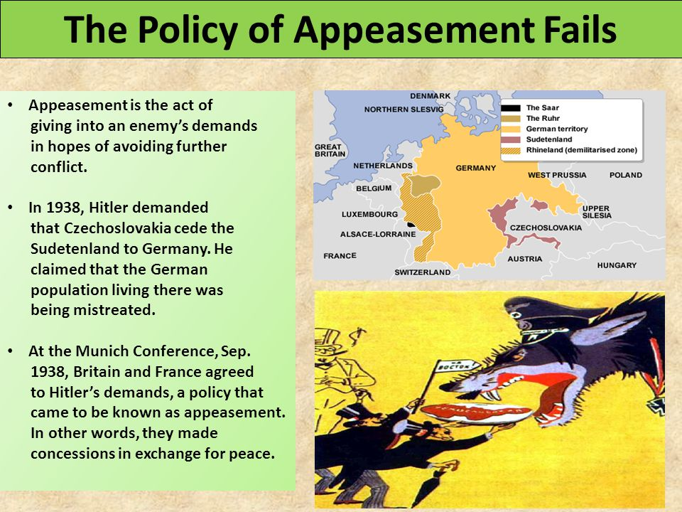 The Policy of Appeasement Fails Appeasement is the act of giving into an enemy's demands in hopes of avoiding further conflict. In 1938, Hitler demand