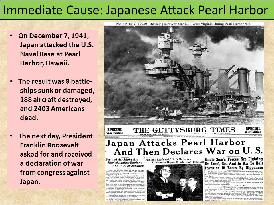Immediate Cause: Japanese Attack Pearl Harbor On December 7, 1941, Japan attacked the U.S. Naval Base at Pearl Harbor, Hawaii. The result was 8 battle