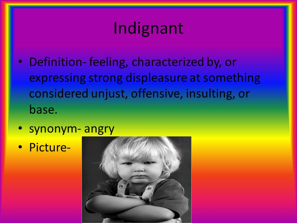 Indignant Definition- feeling, characterized by, or expressing strong displeasure at something considered unjust, offensive, insulting, or base.