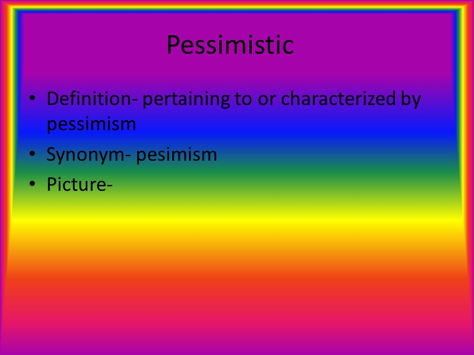 Pessimistic Definition- pertaining to or characterized by pessimism Synonym- pesimism Picture-