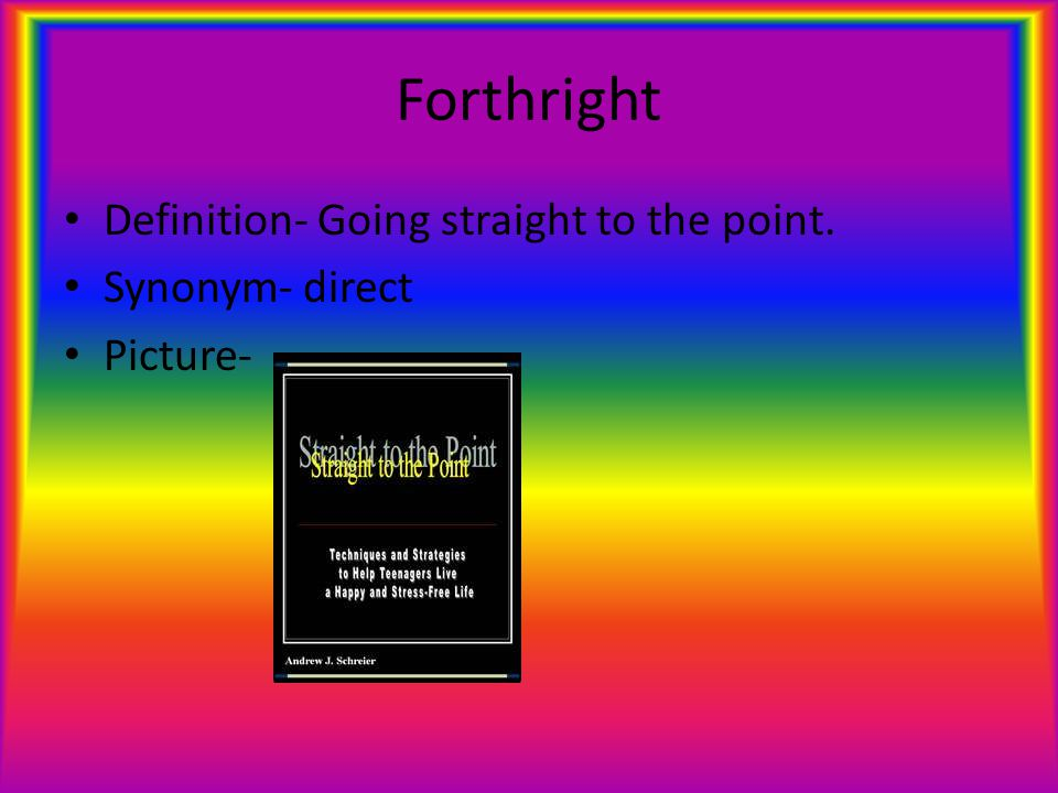 Forthright Definition- Going straight to the point. Synonym- direct Picture-