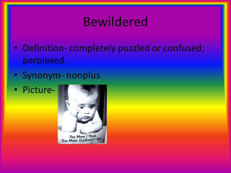 Bewildered Definition- completely puzzled or confused; perplexed. Synonym- nonplus Picture-