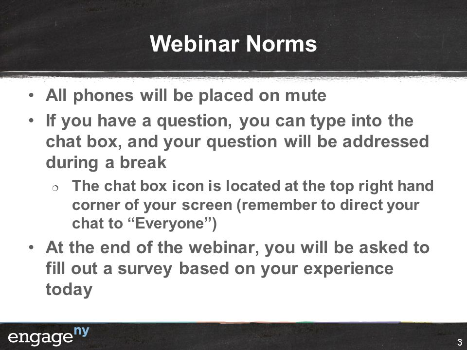 Webinar Norms All phones will be placed on mute If you have a question, you can type into the chat box, and your question will be addressed during a break  The chat box icon is located at the top right hand corner of your screen (remember to direct your chat to Everyone ) At the end of the webinar, you will be asked to fill out a survey based on your experience today 3