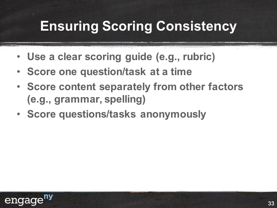 Ensuring Scoring Consistency Use a clear scoring guide (e.g., rubric) Score one question/task at a time Score content separately from other factors (e.g., grammar, spelling) Score questions/tasks anonymously 33