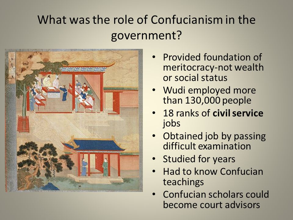 What was the role of Confucianism in the government? Provided foundation of meritocracy-not wealth or social status Wudi employed more than 130,000 pe